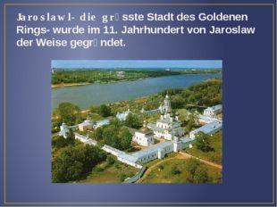 Jaroslawl- die grὃsste Stadt des Goldenen Rings- wurde im 11. Jahrhundert von