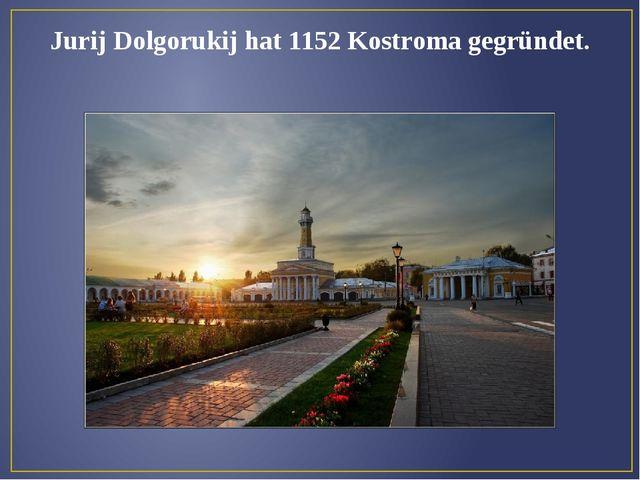 Jurij Dolgorukij hat 1152 Kostroma gegründet.