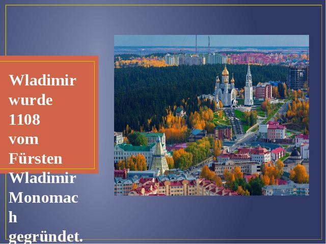 Wladimir wurde 1108 vom Fürsten Wladimir Monomach gegründet.