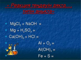 « Реакция теңдеуін аяқта…, типін анықта» МgСl2 + NаОН = Мg + Н2SО4 = Са(ОН)2