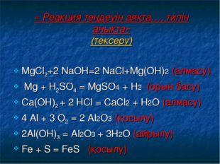 « Реакция теңдеуін аяқта…, типін анықта» (тексеру) МgСl2+2 NаОН=2 NаСl+Мg(ОН)