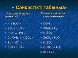 « Сәйкестікті табыңыз» Реакция басталуы: (реагенттер) К + Н2О = SО2 + Н2О =