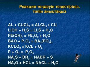 AL + CUCL2= ALCL3+ CU LIOH + H2S = LI2S + H2O FE(OH)3= FE2O3+ H2O BAO + P