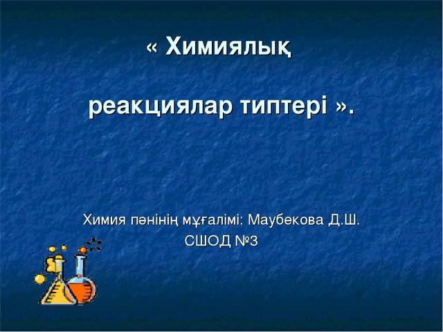 « Химиялық реакциялар типтері ». Химия пәнінің мұғалімі: Маубекова Д.Ш. СШОД...