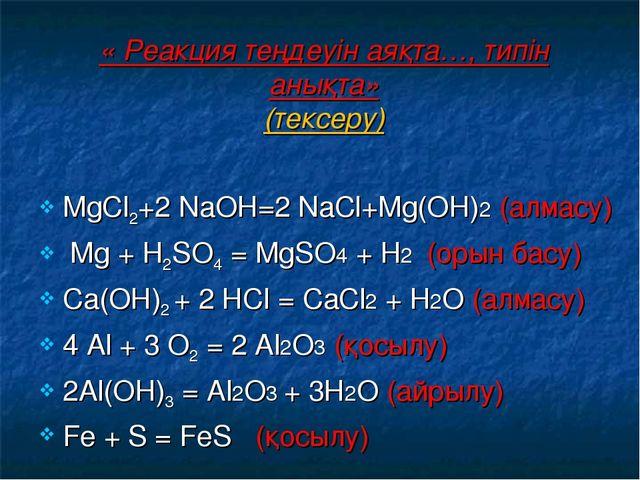 « Реакция теңдеуін аяқта…, типін анықта» (тексеру) МgСl2+2 NаОН=2 NаСl+Мg(ОН)...