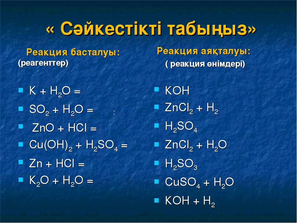 « Сәйкестікті табыңыз» Реакция басталуы: (реагенттер) К + Н2О = SО2 + Н2О =...