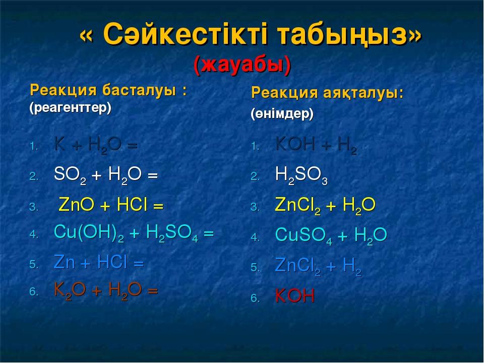 « Сәйкестікті табыңыз» (жауабы) Реакция басталуы : (реагенттер) К + Н2О = SО...