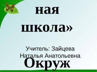 Учитель: Зайцева Наталья Анатольевна УМК «Перспективная начальная школа» Окру