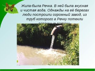Жила-была Речка. В ней была вкусная и чистая вода. Однажды на её берегах люди