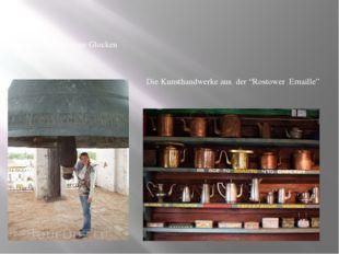 """Rostow ist fűr seine Glocken berűhmt. Die Kunsthandwerke aus der """"Rostower Em"""
