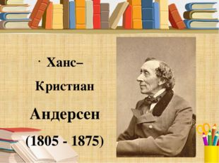 Ханс–Кристиан Андерсен (1805 - 1875)