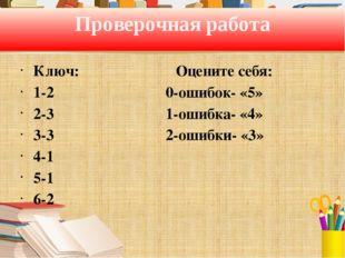 Проверочная работа Ключ: Оцените себя: 1-2 0-ошибок- «5» 2-3 1-ошибка- «4» 3-