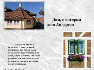 Дом, в котором жил Андерсен …Андерсен вырос в бедности. Единственной гордос