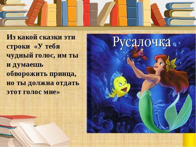 Из какой сказки эти строки «У тебя чудный голос, им ты и думаешь обворожить п...