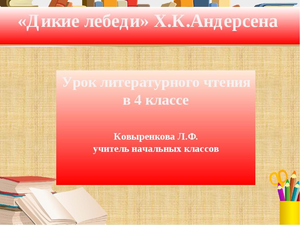 «Дикие лебеди» Х.К.Андерсена Урок литературного чтения в 4 классе Ковыренкова...