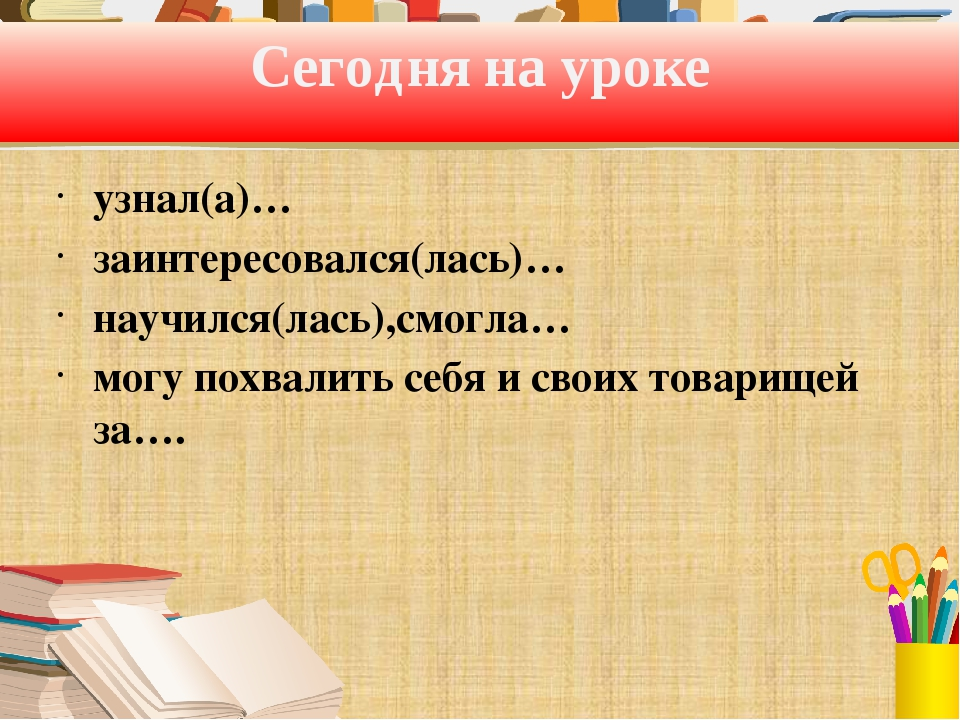 Сегодня на уроке узнал(а)… заинтересовался(лась)… научился(лась),смогла… могу...