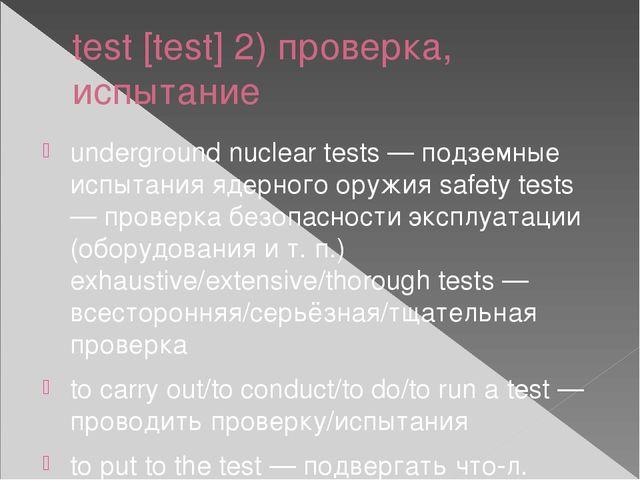 test [test] 2) проверка, испытание underground nuclear tests — подземные испы...