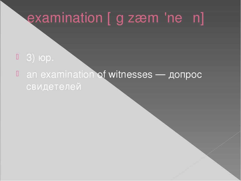 examination [ɪgˌzæmɪ'neɪʃn] 3) юр. an examination of witnesses — допрос свиде...