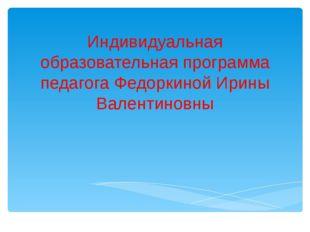 Индивидуальная образовательная программа педагога Федоркиной Ирины Валентиновны