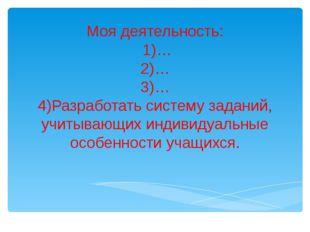 Моя деятельность: 1)… 2)… 3)… 4)Разработать систему заданий, учитывающих инд