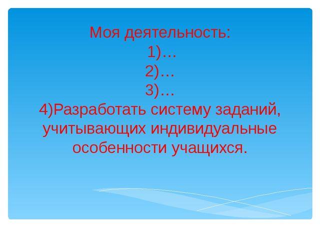 Моя деятельность: 1)… 2)… 3)… 4)Разработать систему заданий, учитывающих инд...