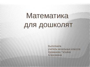 Математика для дошколят Выполнила учитель начальных классов Курманова Татьяна