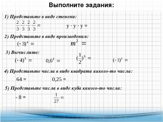 Выполните задания: 1) Представьте в виде степени: у ∙ у ∙ у = 2) Представьте...