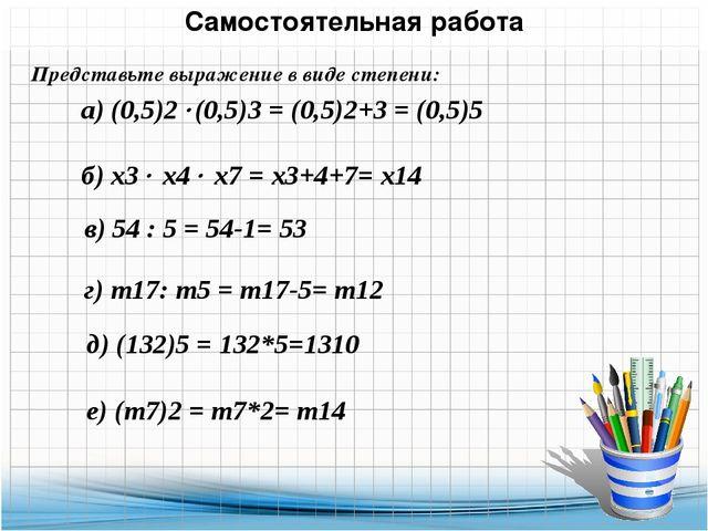 Самостоятельная работа Представьте выражение в виде степени: а) (0,5)2(0,5)3...