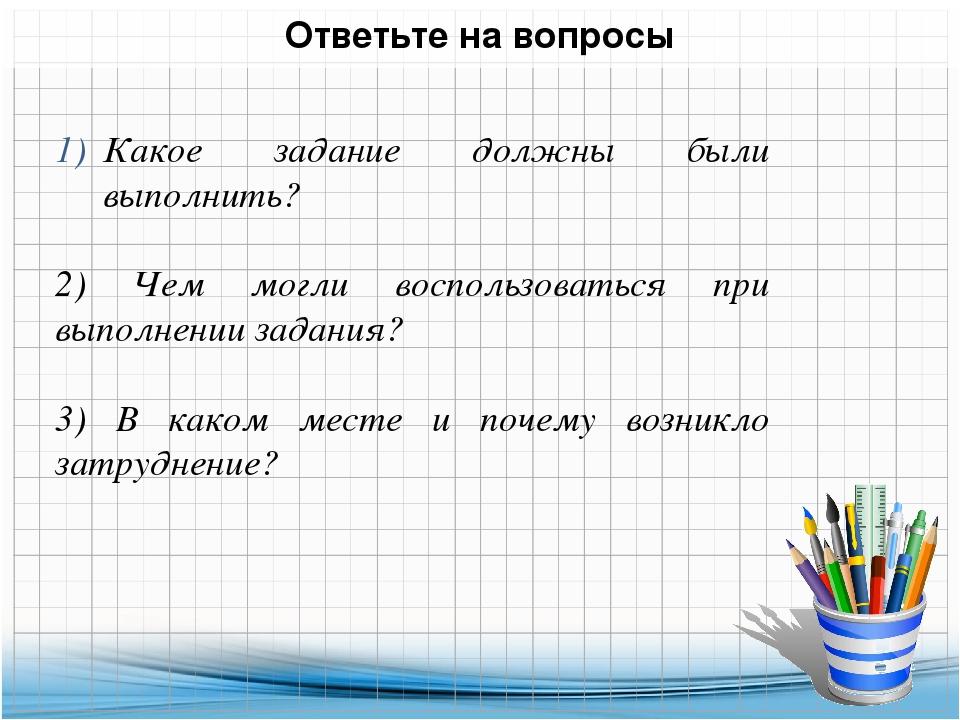 Ответьте на вопросы Какое задание должны были выполнить? 2) Чем могли восполь...