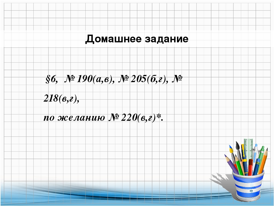 Домашнее задание §6, № 190(а,в), № 205(б,г), № 218(в,г), по желанию № 220(в,г...