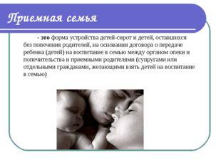 Приемная семья - это форма устройства детей-сирот и детей, оставшихся без п