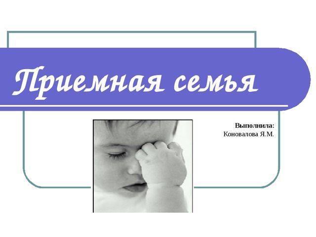 Приемная семья Выполнила: Коновалова Я.М.