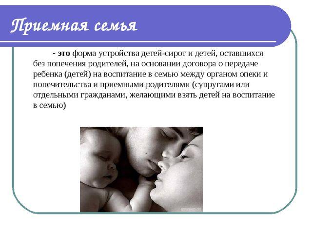 Приемная семья - это форма устройства детей-сирот и детей, оставшихся без п...