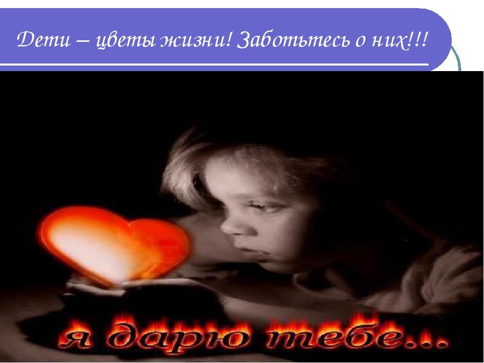 Дети – цветы жизни! Заботьтесь о них!!!