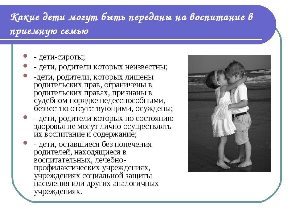 Какие дети могут быть переданы на воспитание в приемную семью - дети-сироты;...