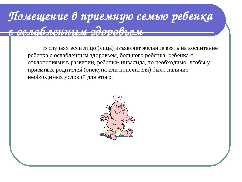 Помещение в приемную семью ребенка с ослабленным здоровьем В случаях если л...