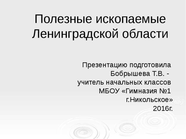 Полезные ископаемые Ленинградской области Презентацию подготовила Бобрышева Т...