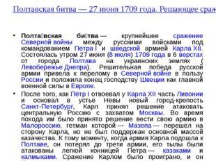 Полтавская битва— 27 июня 1709 года. Решающее сражение Северной войны Полта́