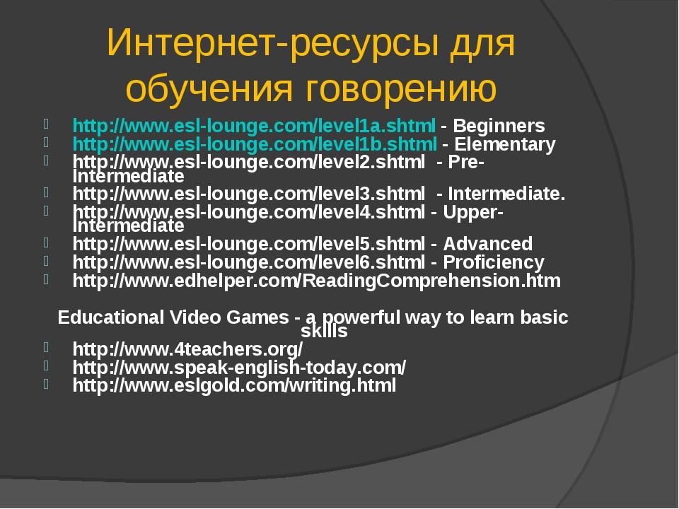 Интернет-ресурсы для обучения говорению http://www.esl-lounge.com/level1a.sht...