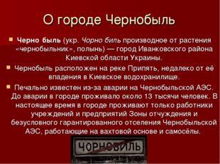 О городе Чернобыль Черно́быль(укр.Чорно́бильпроизводное от растения «черно