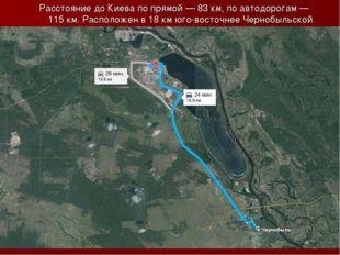 Расстояние до Киева по прямой— 83км, по автодорогам— 115км. Расположен в
