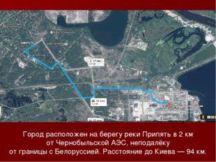 Город расположен на берегу рекиПрипятьв 2км отЧернобыльской АЭС, неподалё