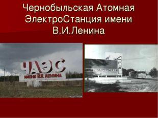 Чернобыльская Атомная ЭлектроСтанция имени В.И.Ленина