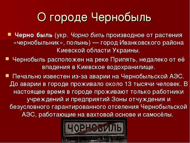 О городе Чернобыль Черно́быль(укр.Чорно́бильпроизводное от растения «черно...