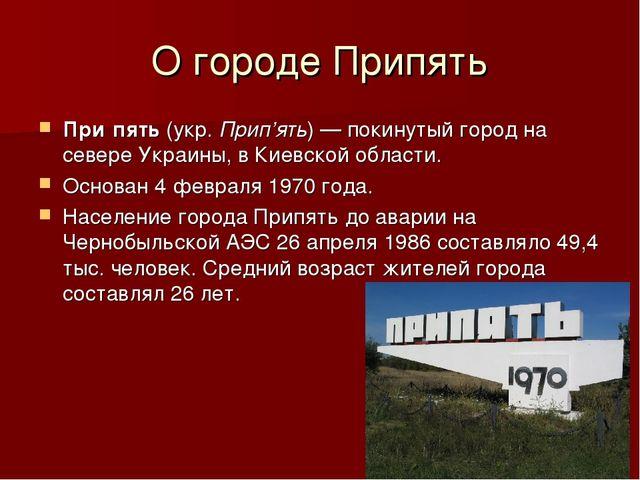 О городе Припять При́пять(укр.Прип'ять)—покинутый городна севереУкраины...
