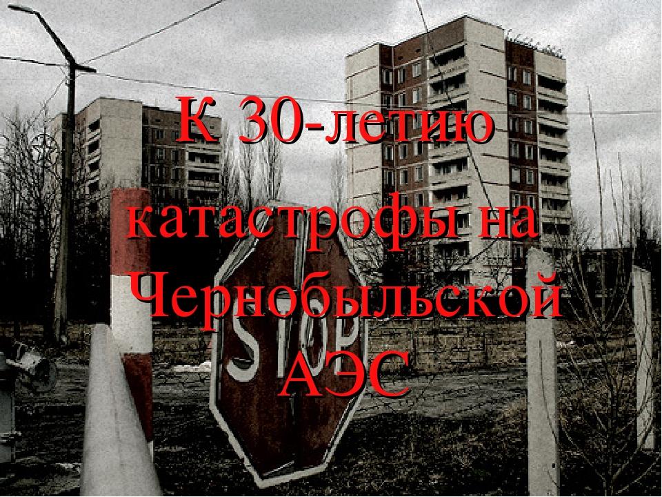 К 30-летию катастрофы на Чернобыльской АЭС