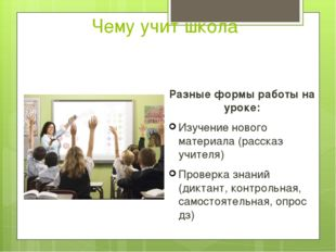 Чему учит школа Разные формы работы на уроке: Изучение нового материала (расс
