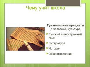 Чему учит школа Гуманитарные предметы (о человеке, культуре) Русский и иностр