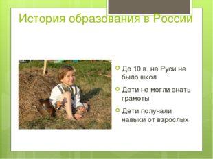История образования в России До 10 в. на Руси не было школ Дети не могли знат
