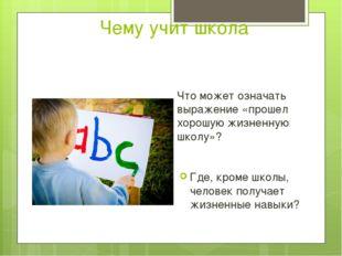 Чему учит школа Что может означать выражение «прошел хорошую жизненную школу»